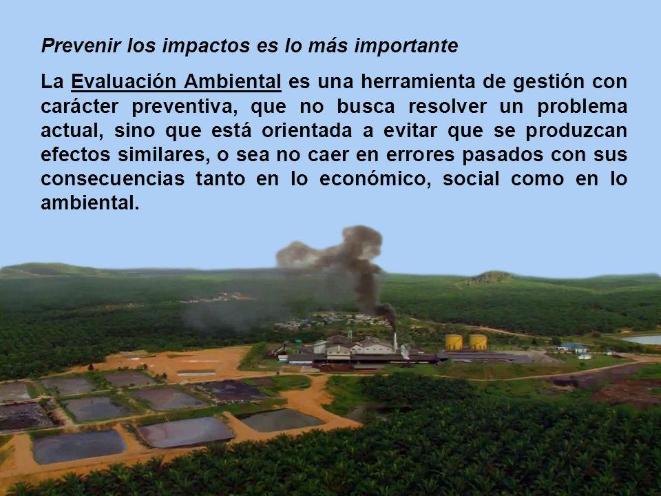 Prevenir los impactos es lo más importante La Evaluación Ambiental es una herramienta de gestión con carácter preventiva, que no busca resolver un pro