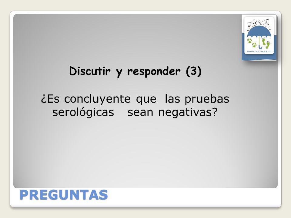 PREGUNTAS Discutir y responder (3) ¿Es concluyente que las pruebas serológicas sean negativas?