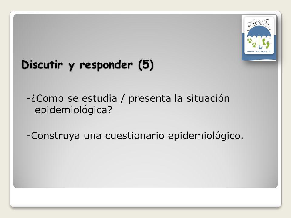 Discutir y responder (5) -¿Como se estudia / presenta la situación epidemiológica? -Construya una cuestionario epidemiológico.