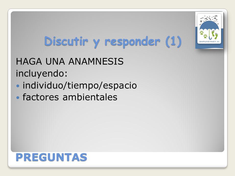 PREGUNTAS Discutir y responder (1) HAGA UNA ANAMNESIS incluyendo: individuo/tiempo/espacio factores ambientales