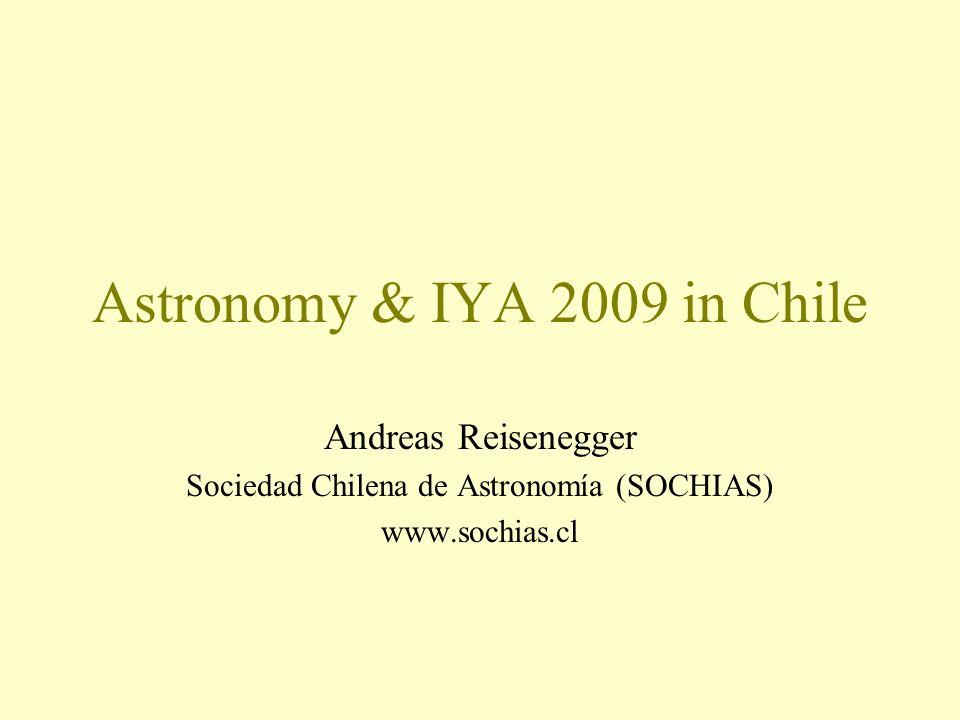 Astronomy & IYA 2009 in Chile Andreas Reisenegger Sociedad Chilena de Astronomía (SOCHIAS) www.sochias.cl