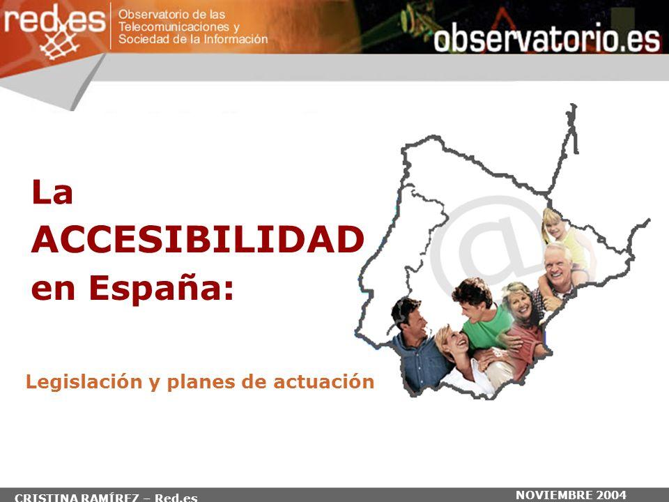 NOVIEMBRE 2004 en España: Legislación y planes de actuación La ACCESIBILIDAD CRISTINA RAMÍREZ – Red.es