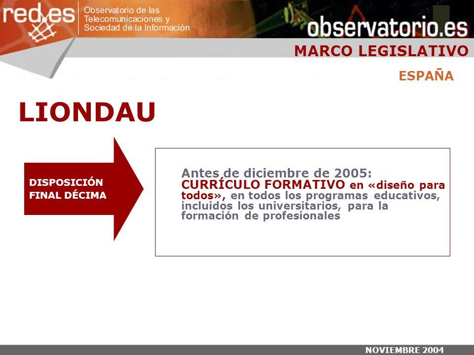 NOVIEMBRE 2004 DISPOSICIÓN FINAL DÉCIMA Antes de diciembre de 2005: CURRÍCULO FORMATIVO en «diseño para todos», en todos los programas educativos, incluidos los universitarios, para la formación de profesionales ESPAÑA MARCO LEGISLATIVO LIONDAU