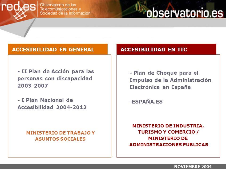 NOVIEMBRE 2004 - II Plan de Acción para las personas con discapacidad 2003-2007 - I Plan Nacional de Accesibilidad 2004-2012 - Plan de Choque para el Impulso de la Administración Electrónica en España -ESPAÑA.ES MINISTERIO DE TRABAJO Y ASUNTOS SOCIALES MINISTERIO DE INDUSTRIA, TURISMO Y COMERCIO / MINISTERIO DE ADMINISTRACIONES PUBLICAS ACCESIBILIDAD EN GENERALACCESIBILIDAD EN TIC