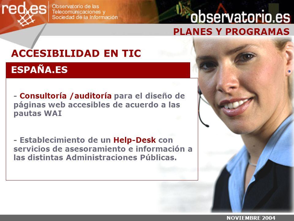 NOVIEMBRE 2004 PLANES Y PROGRAMAS - Consultoría /auditoría para el diseño de páginas web accesibles de acuerdo a las pautas WAI - Establecimiento de un Help-Desk con servicios de asesoramiento e información a las distintas Administraciones Públicas.