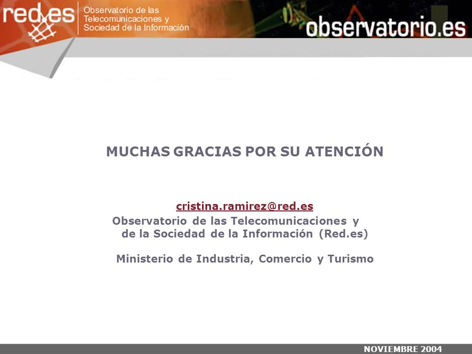 NOVIEMBRE 2004 MUCHAS GRACIAS POR SU ATENCIÓN cristina.ramirez@red.es Observatorio de las Telecomunicaciones y de la Sociedad de la Información (Red.es) Ministerio de Industria, Comercio y Turismo