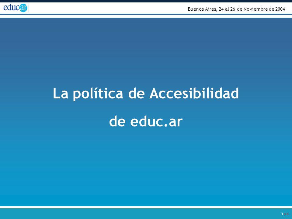 << >> 1 La política de Accesibilidad de educ.ar Buenos Aires, 24 al 26 de Noviembre de 2004