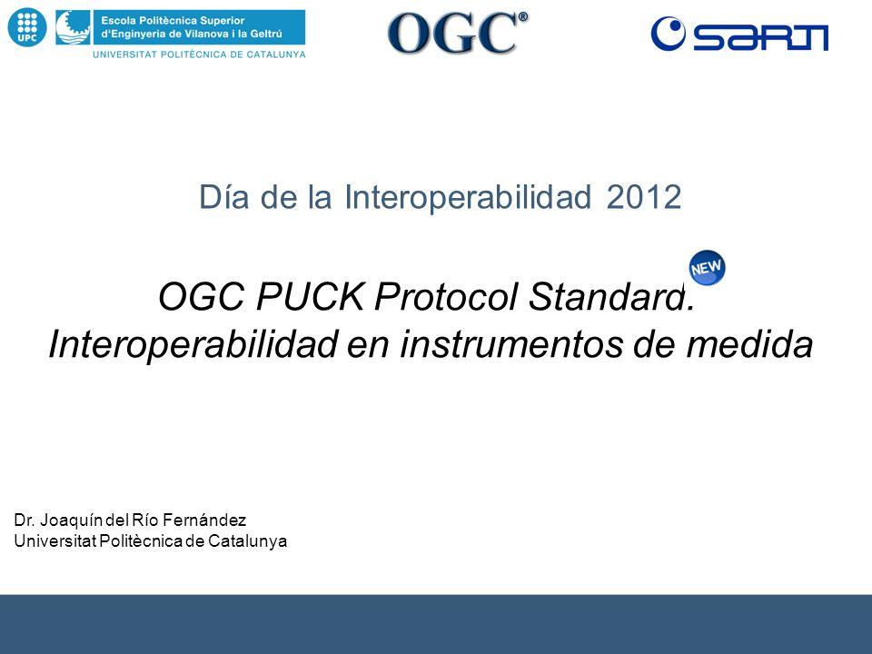 Día de la Interoperabilidad 2012 Dr. Joaquín del Río Fernández Universitat Politècnica de Catalunya OGC PUCK Protocol Standard. Interoperabilidad en i