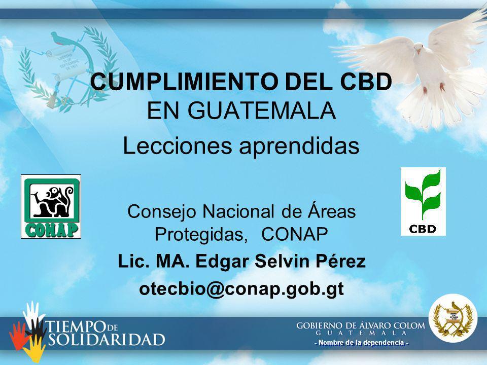- Nombre de la dependencia - CUMPLIMIENTO DEL CBD EN GUATEMALA Lecciones aprendidas Consejo Nacional de Áreas Protegidas, CONAP Lic. MA. Edgar Selvin