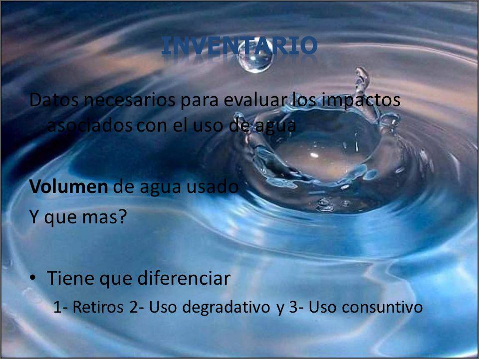 Datos necesarios para evaluar los impactos asociados con el uso de agua Volumen de agua usado Y que mas? Tiene que diferenciar 1- Retiros 2- Uso degra