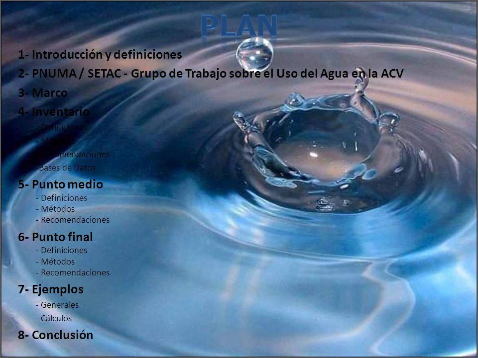 1- Introducción y definiciones 2- PNUMA / SETAC - Grupo de Trabajo sobre el Uso del Agua en la ACV 3- Marco 4- Inventario - Definiciones - Métodos - R