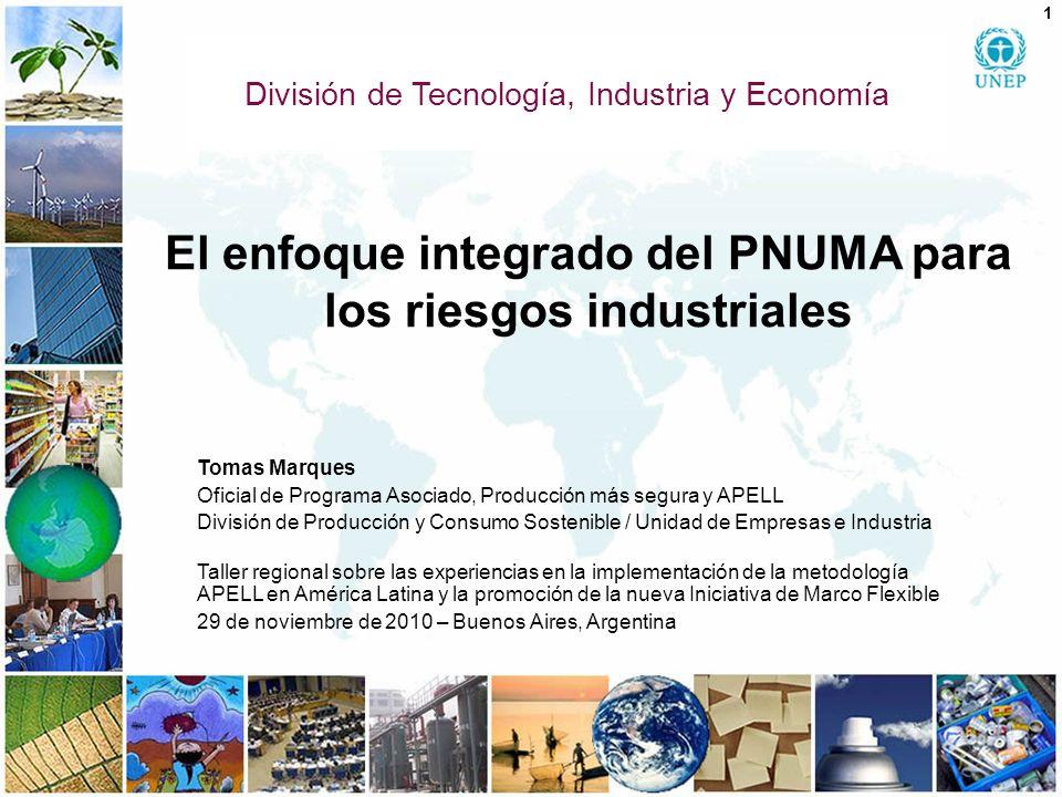 El enfoque integrado del PNUMA para los riesgos industriales Tomas Marques Oficial de Programa Asociado, Producción más segura y APELL División de Pro