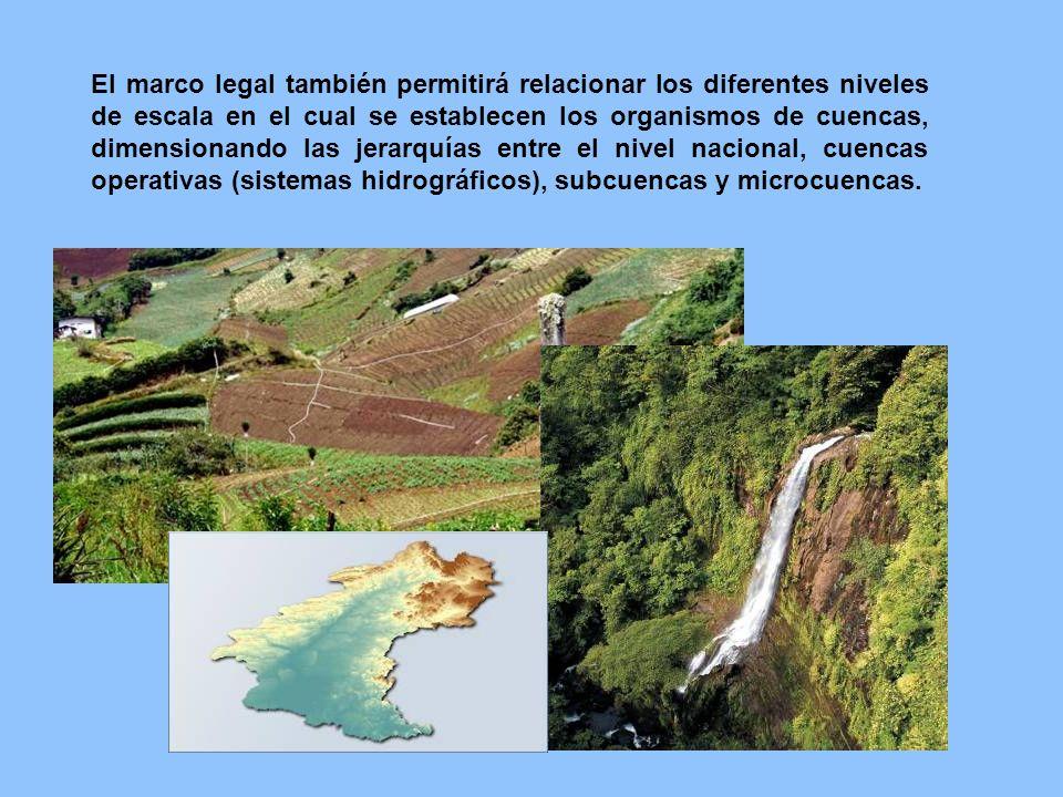 El marco legal también permitirá relacionar los diferentes niveles de escala en el cual se establecen los organismos de cuencas, dimensionando las jer