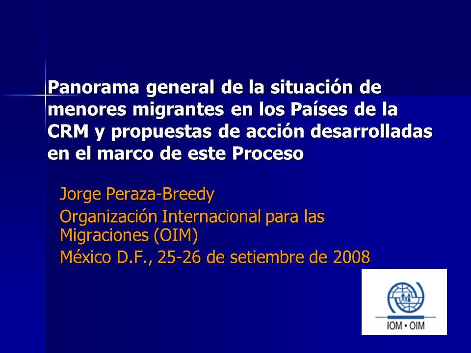 Panorama general de la situación de menores migrantes en los Países de la CRM y propuestas de acción desarrolladas en el marco de este Proceso Jorge Peraza-Breedy Organización Internacional para las Migraciones (OIM) México D.F., 25-26 de setiembre de 2008