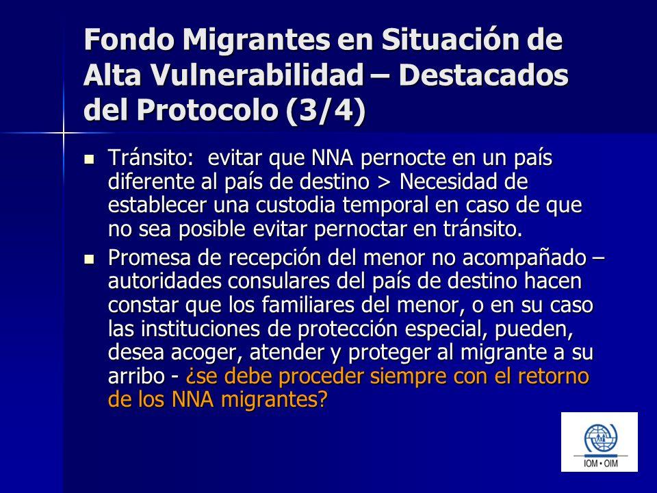 Fondo Migrantes en Situación de Alta Vulnerabilidad – Destacados del Protocolo (3/4) Tránsito: evitar que NNA pernocte en un país diferente al país de destino > Necesidad de establecer una custodia temporal en caso de que no sea posible evitar pernoctar en tránsito.