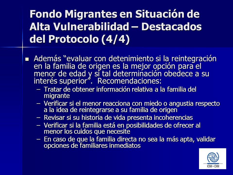 Fondo Migrantes en Situación de Alta Vulnerabilidad – Destacados del Protocolo (4/4) Además evaluar con detenimiento si la reintegración en la familia de origen es la mejor opción para el menor de edad y si tal determinación obedece a su interés superior.
