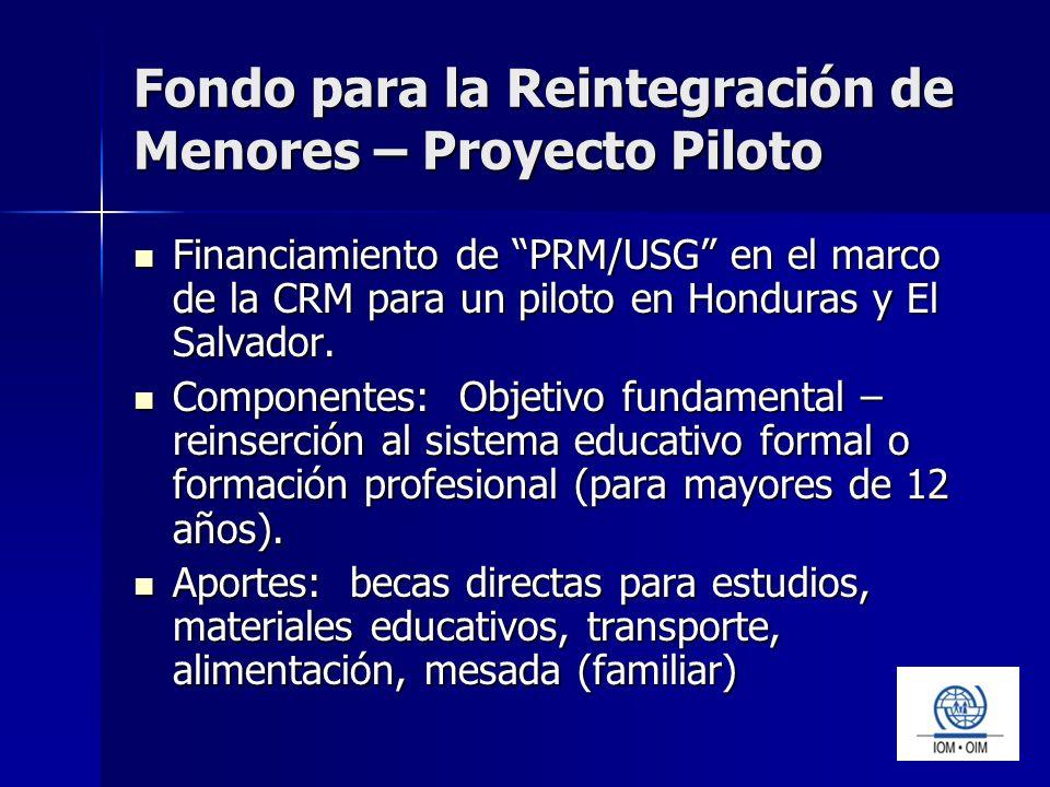 Fondo para la Reintegración de Menores – Proyecto Piloto Financiamiento de PRM/USG en el marco de la CRM para un piloto en Honduras y El Salvador.