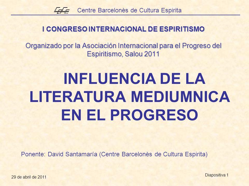 Centre Barcelonès de Cultura Espirita 29 de abril de 2011 Diapositiva 1 I CONGRESO INTERNACIONAL DE ESPIRITISMO Organizado por la Asociación Internacional para el Progreso del Espiritismo, Salou 2011 INFLUENCIA DE LA LITERATURA MEDIUMNICA EN EL PROGRESO Ponente: David Santamaría (Centre Barcelonès de Cultura Espirita)