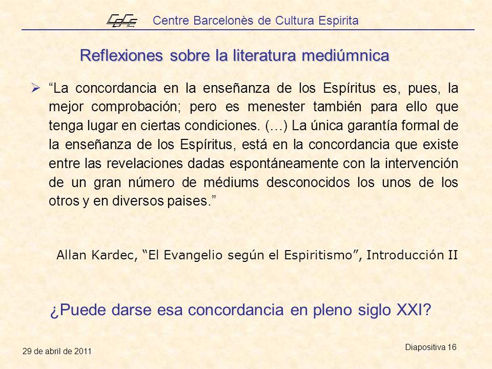 Centre Barcelonès de Cultura Espirita 29 de abril de 2011 Diapositiva 16 La concordancia en la enseñanza de los Espíritus es, pues, la mejor comprobación; pero es menester también para ello que tenga lugar en ciertas condiciones.
