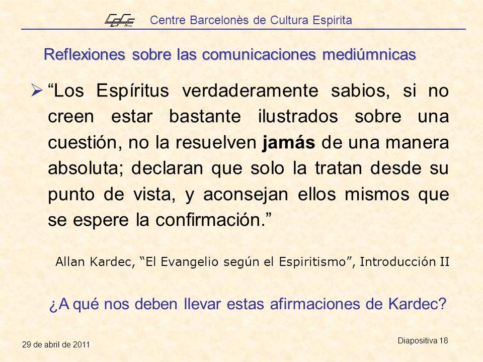 Centre Barcelonès de Cultura Espirita 29 de abril de 2011 Diapositiva 18 Los Espíritus verdaderamente sabios, si no creen estar bastante ilustrados sobre una cuestión, no la resuelven jamás de una manera absoluta; declaran que solo la tratan desde su punto de vista, y aconsejan ellos mismos que se espere la confirmación.