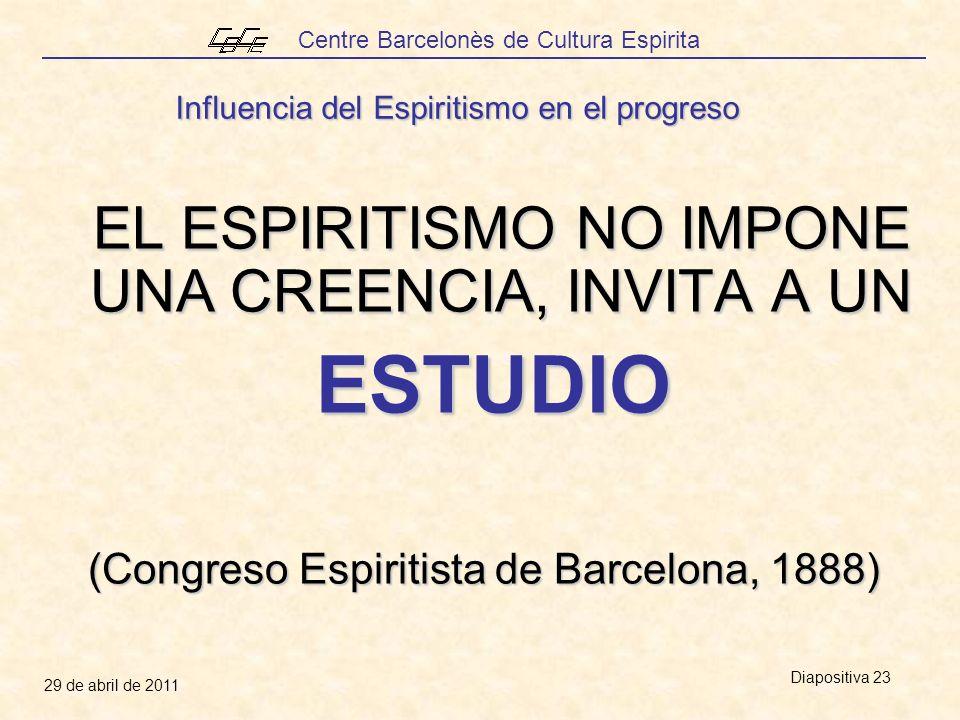 Centre Barcelonès de Cultura Espirita 29 de abril de 2011 Diapositiva 23 Influencia del Espiritismo en el progreso EL ESPIRITISMO NO IMPONE UNA CREENCIA, INVITA A UN ESTUDIO ESTUDIO (Congreso Espiritista de Barcelona, 1888)