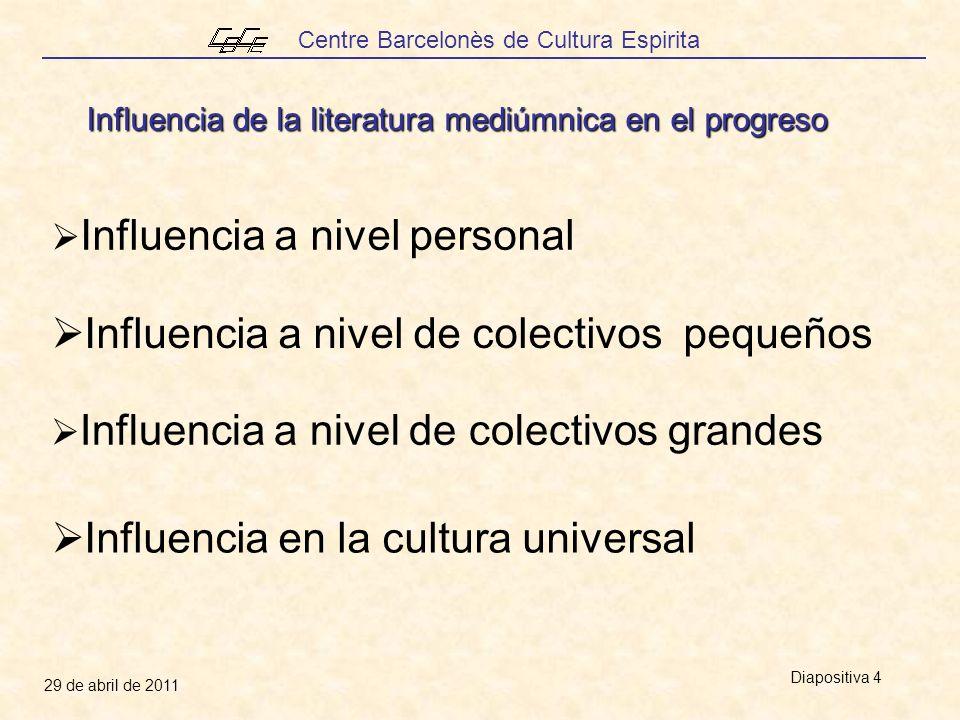 Centre Barcelonès de Cultura Espirita 29 de abril de 2011 Diapositiva 4 Influencia en la cultura universal Influencia de la literatura mediúmnica en el progreso Influencia a nivel personal Influencia a nivel de colectivos grandes Influencia a nivel de colectivos pequeños