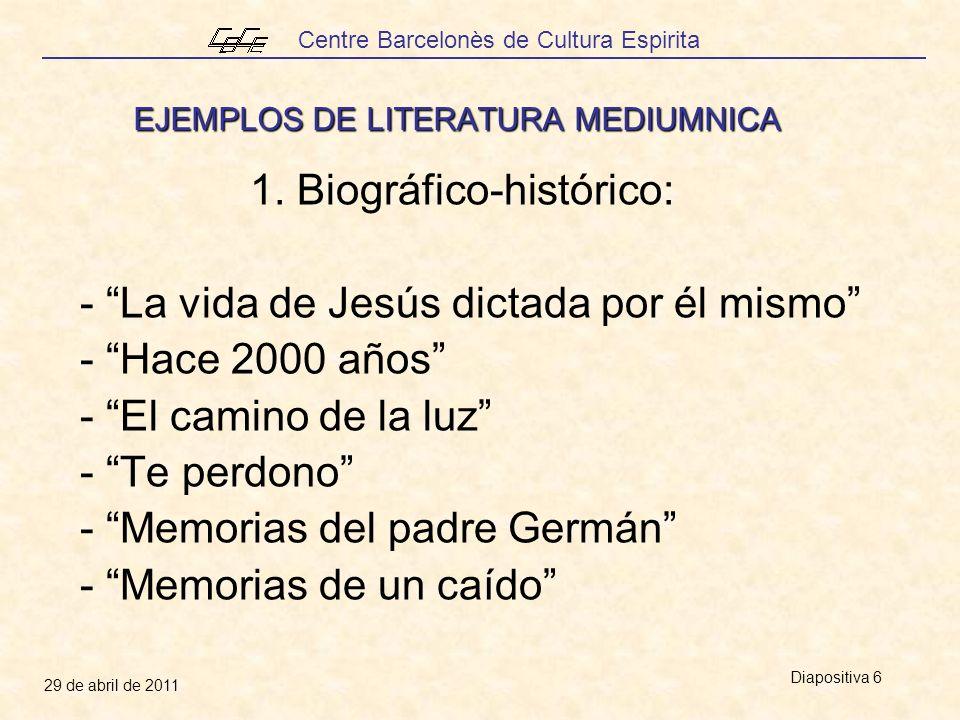 Centre Barcelonès de Cultura Espirita 29 de abril de 2011 Diapositiva 6 EJEMPLOS DE LITERATURA MEDIUMNICA 1. Biográfico-histórico: - La vida de Jesús