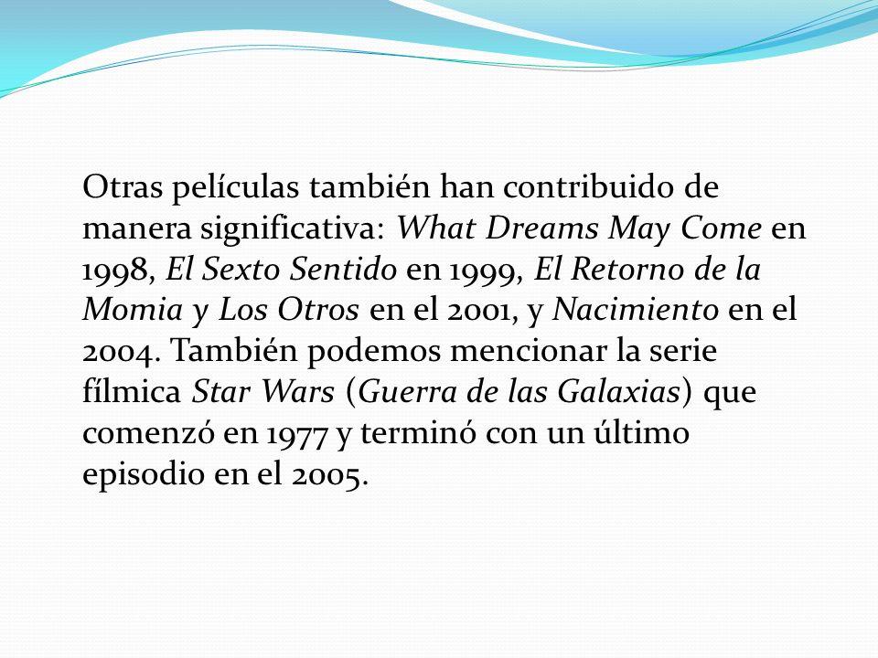 Otras películas también han contribuido de manera significativa: What Dreams May Come en 1998, El Sexto Sentido en 1999, El Retorno de la Momia y Los