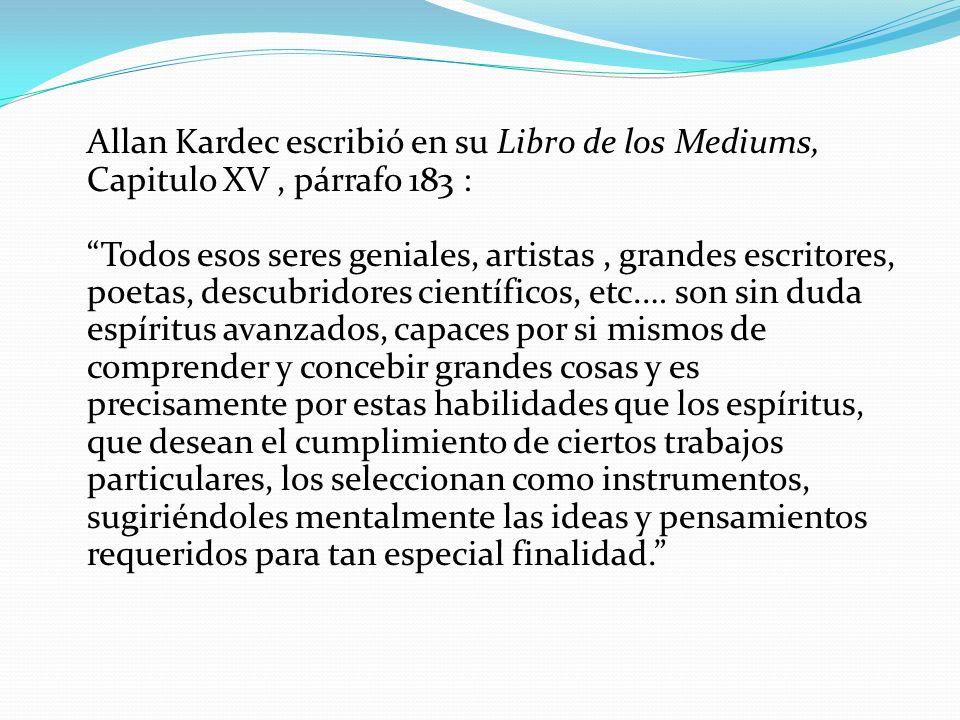 Allan Kardec escribió en su Libro de los Mediums, Capitulo XV, párrafo 183 : Todos esos seres geniales, artistas, grandes escritores, poetas, descubri