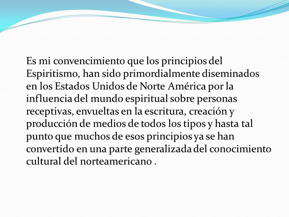 Es mi convencimiento que los principios del Espiritismo, han sido primordialmente diseminados en los Estados Unidos de Norte América por la influencia