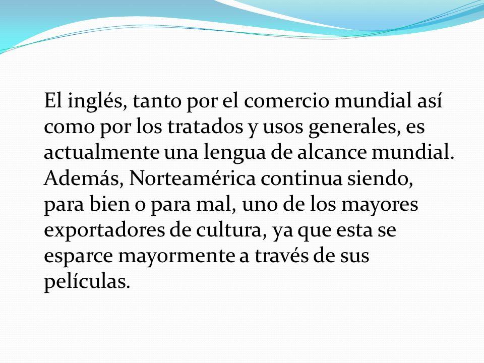 El inglés, tanto por el comercio mundial así como por los tratados y usos generales, es actualmente una lengua de alcance mundial. Además, Norteaméric