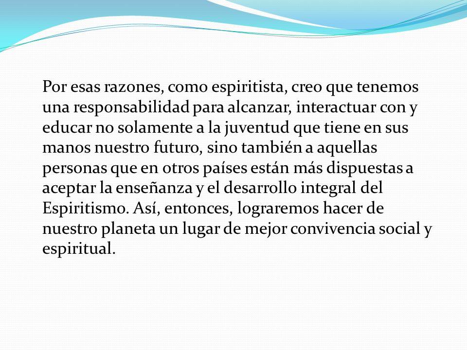 Por esas razones, como espiritista, creo que tenemos una responsabilidad para alcanzar, interactuar con y educar no solamente a la juventud que tiene