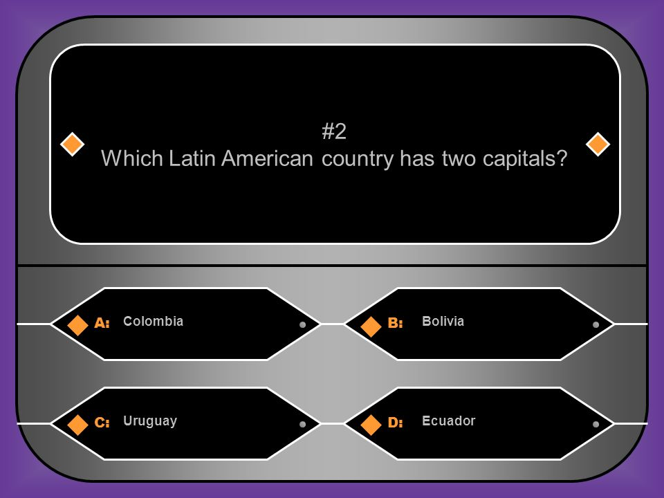 A:B: ColombiaBolivia #2 Which Latin American country has two capitals? C:D: UruguayEcuador