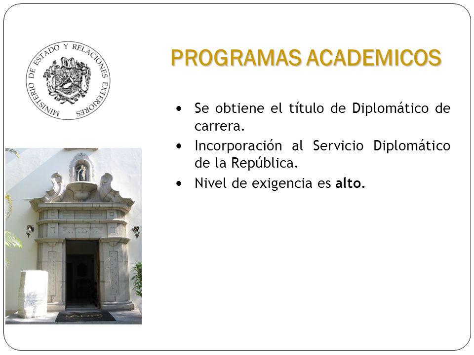 Se obtiene el título de Diplomático de carrera. Incorporación al Servicio Diplomático de la República. Nivel de exigencia es alto. PROGRAMAS ACADEMICO