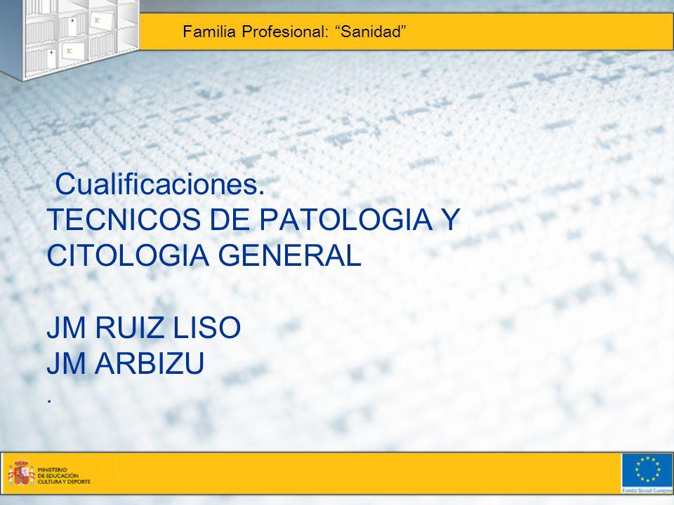 Cualificaciones. TECNICOS DE PATOLOGIA Y CITOLOGIA GENERAL JM RUIZ LISO JM ARBIZU. Familia Profesional: Sanidad