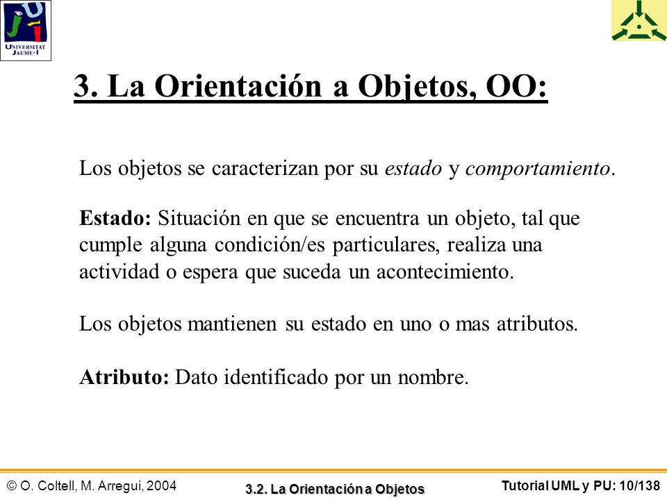© O. Coltell, M. Arregui, 2004Tutorial UML y PU: 10/138 3. La Orientación a Objetos, OO: Los objetos se caracterizan por su estado y comportamiento. E