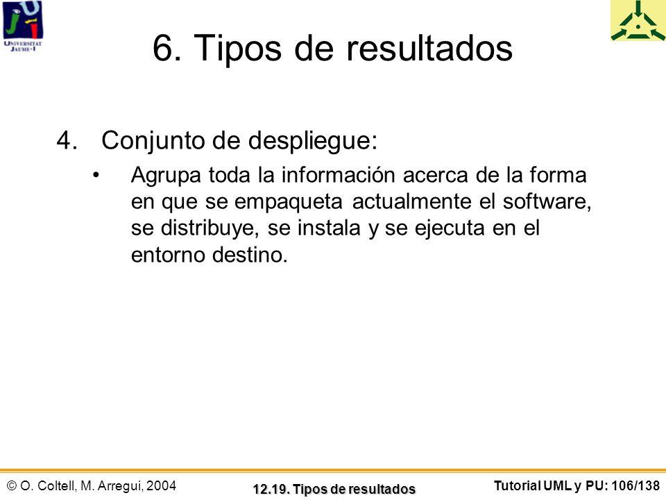 © O. Coltell, M. Arregui, 2004Tutorial UML y PU: 106/138 6. Tipos de resultados 4.Conjunto de despliegue: Agrupa toda la información acerca de la form
