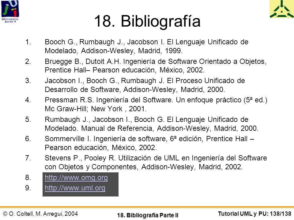 © O. Coltell, M. Arregui, 2004Tutorial UML y PU: 138/138 18. Bibliografía 1.Booch G., Rumbaugh J., Jacobson I. El Lenguaje Unificado de Modelado, Addi