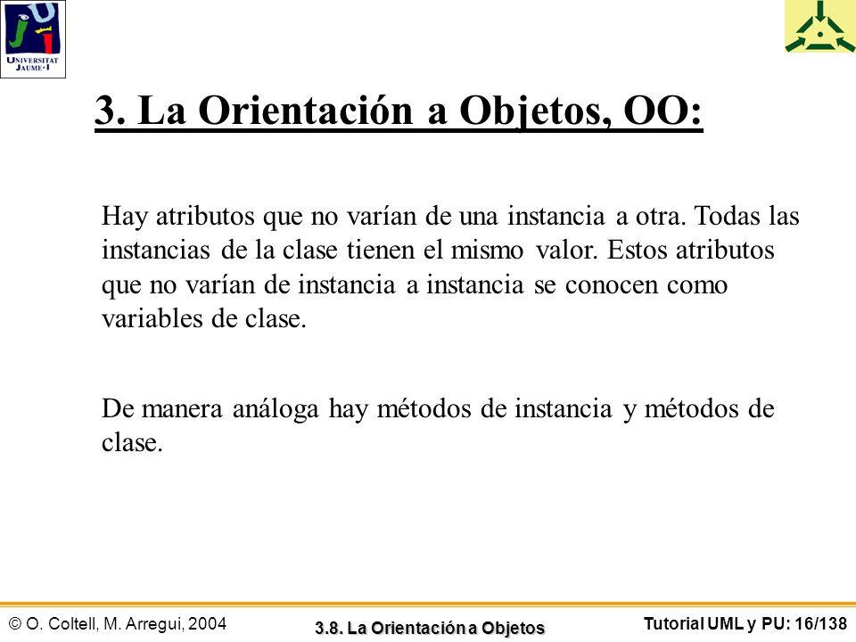 © O. Coltell, M. Arregui, 2004Tutorial UML y PU: 16/138 3. La Orientación a Objetos, OO: Hay atributos que no varían de una instancia a otra. Todas la