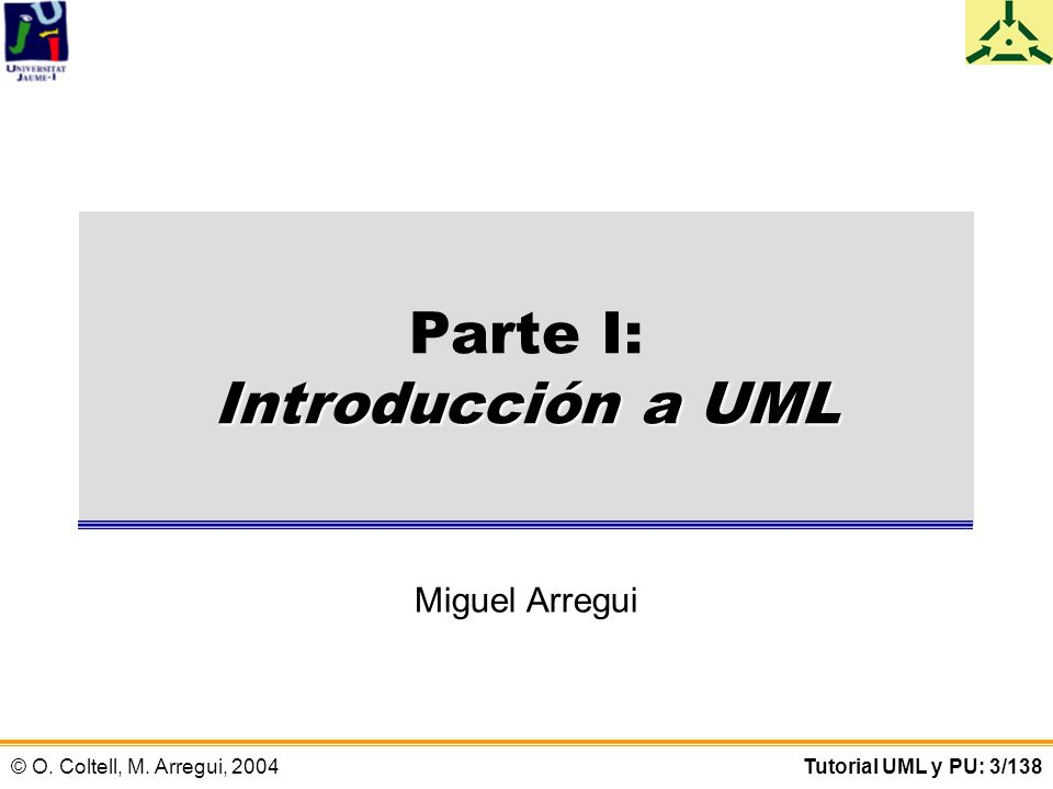 © O. Coltell, M. Arregui, 2004Tutorial UML y PU: 3/138 Introducción a UML Parte I: Introducción a UML Miguel Arregui
