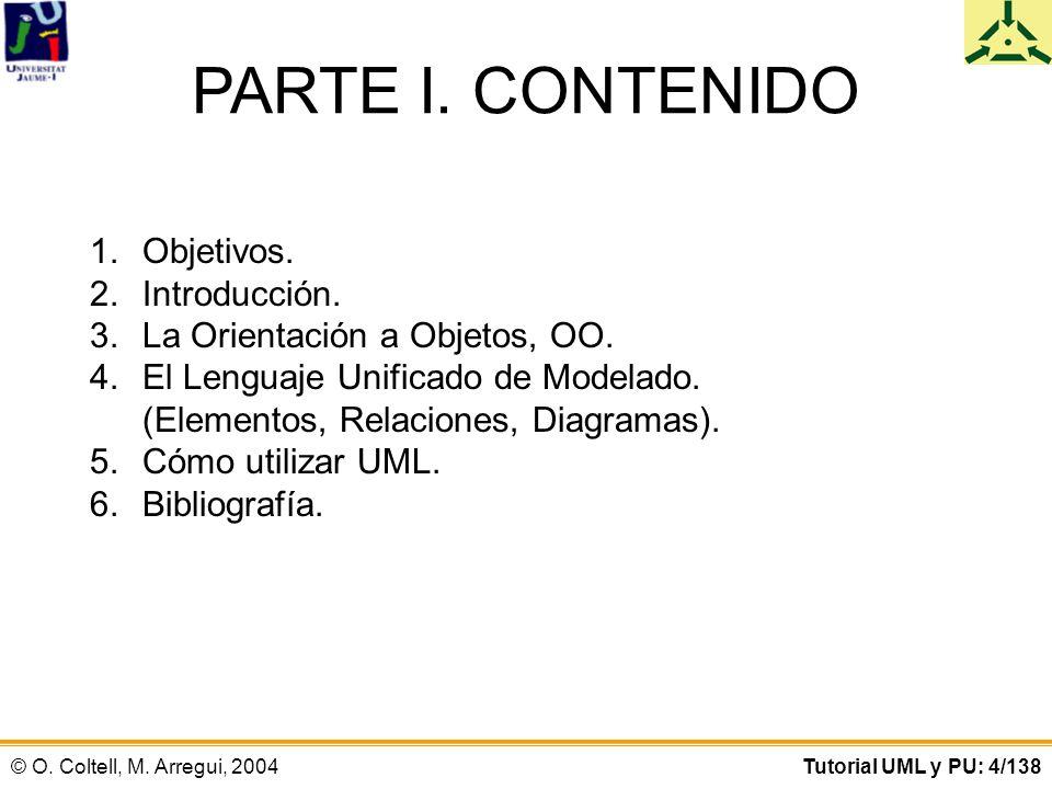 © O. Coltell, M. Arregui, 2004Tutorial UML y PU: 4/138 PARTE I. CONTENIDO 1.Objetivos. 2.Introducción. 3.La Orientación a Objetos, OO. 4.El Lenguaje U