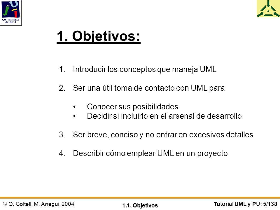 © O. Coltell, M. Arregui, 2004Tutorial UML y PU: 5/138 1. Objetivos: 1.Introducir los conceptos que maneja UML 2.Ser una útil toma de contacto con UML