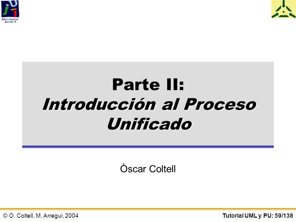 © O. Coltell, M. Arregui, 2004Tutorial UML y PU: 59/138 Introducción al Proceso Unificado Parte II: Introducción al Proceso Unificado Òscar Coltell
