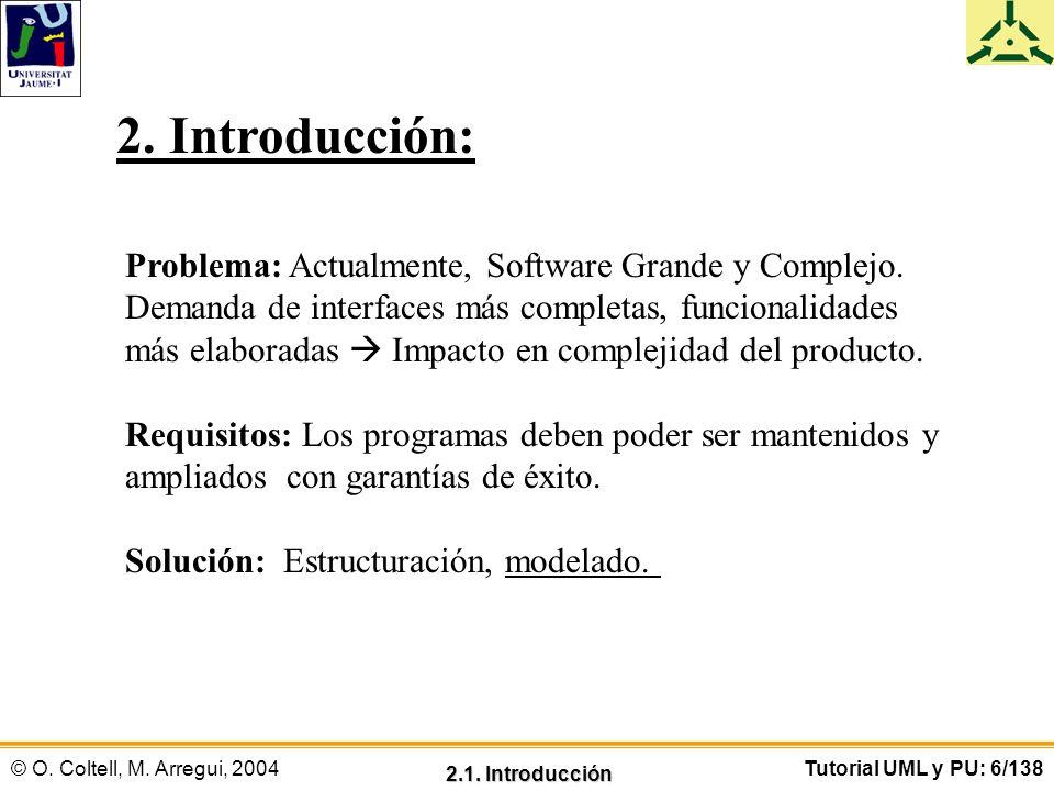 © O. Coltell, M. Arregui, 2004Tutorial UML y PU: 6/138 2. Introducción: Problema: Actualmente, Software Grande y Complejo. Demanda de interfaces más c