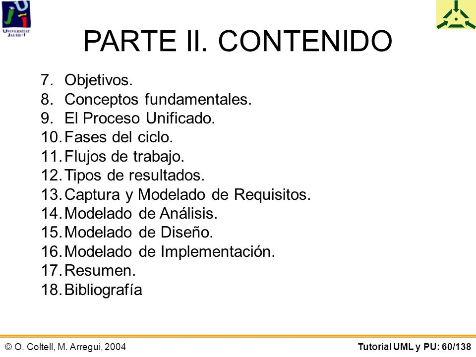 © O. Coltell, M. Arregui, 2004Tutorial UML y PU: 60/138 PARTE II. CONTENIDO 7.Objetivos. 8.Conceptos fundamentales. 9.El Proceso Unificado. 10.Fases d