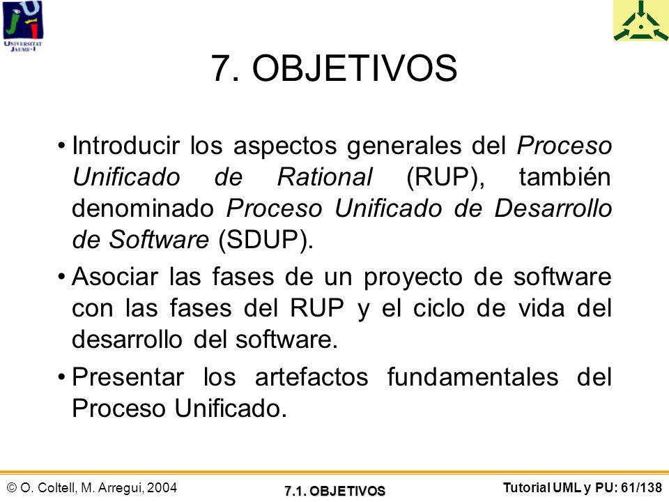 © O. Coltell, M. Arregui, 2004Tutorial UML y PU: 61/138 7. OBJETIVOS Introducir los aspectos generales del Proceso Unificado de Rational (RUP), tambié