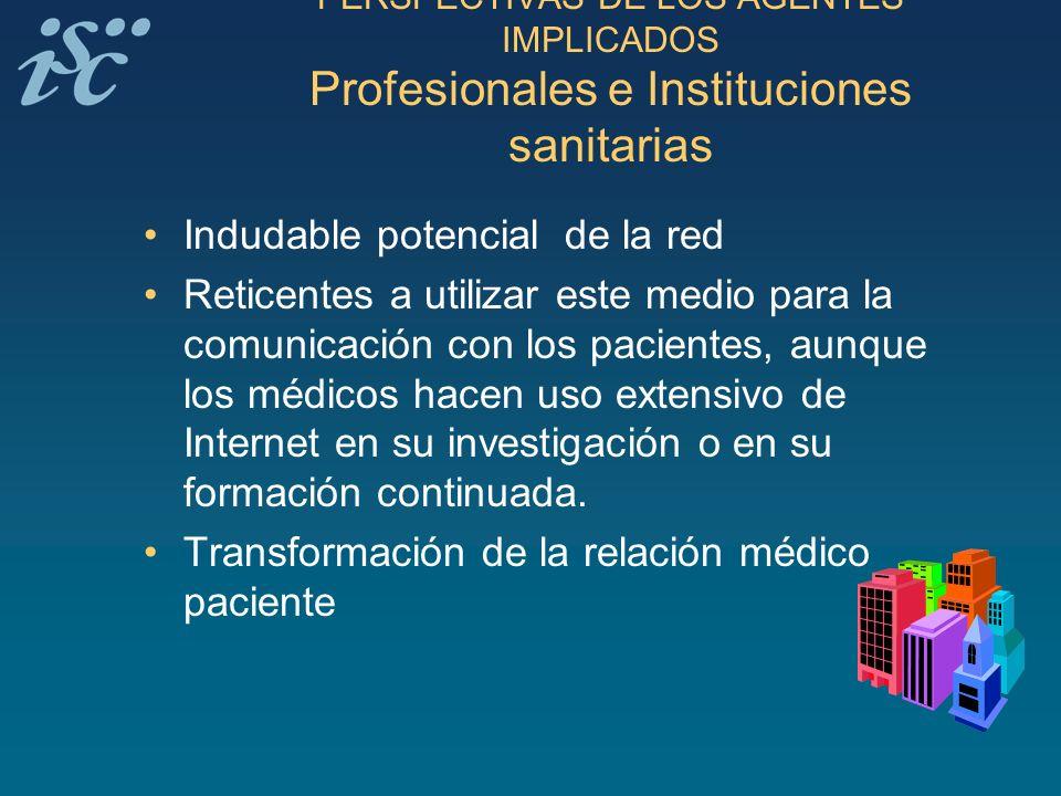 PERSPECTIVAS DE LOS AGENTES IMPLICADOS Profesionales e Instituciones sanitarias Indudable potencial de la red Reticentes a utilizar este medio para la