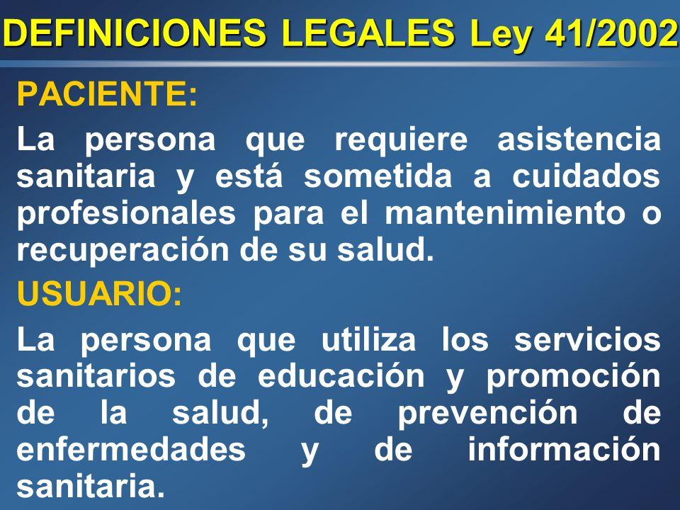 DEFINICIONES LEGALES Ley 41/2002 PACIENTE: La persona que requiere asistencia sanitaria y está sometida a cuidados profesionales para el mantenimiento o recuperación de su salud.
