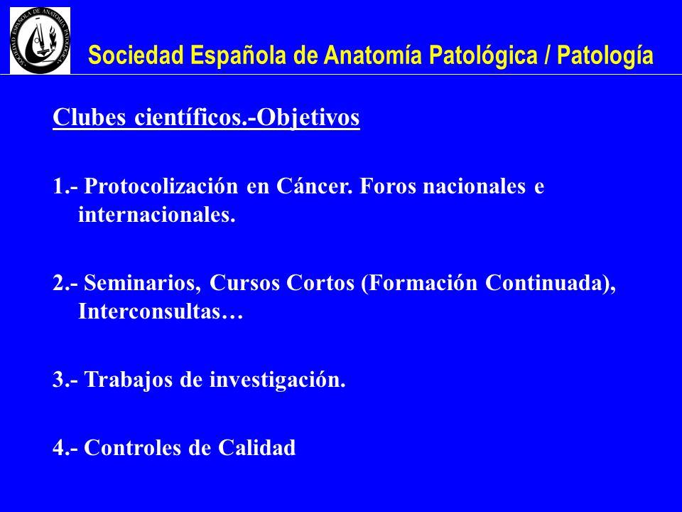 Sociedad Española de Anatomía Patológica / Patología Clubes científicos.-Objetivos 1.- Protocolización en Cáncer. Foros nacionales e internacionales.