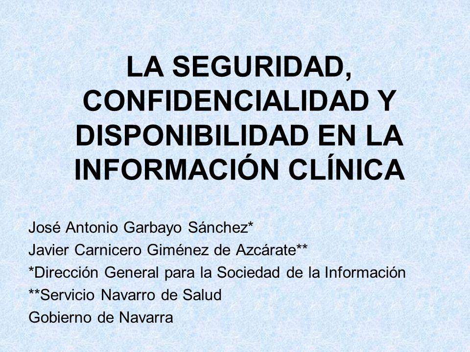 LA SEGURIDAD, CONFIDENCIALIDAD Y DISPONIBILIDAD EN LA INFORMACIÓN CLÍNICA José Antonio Garbayo Sánchez* Javier Carnicero Giménez de Azcárate** *Direcc